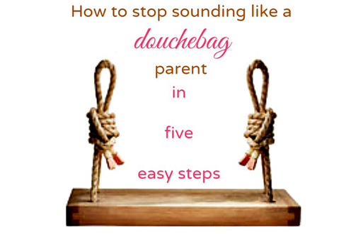 How to Stop Sounding Like a Douchebag Parent in 5 easy steps